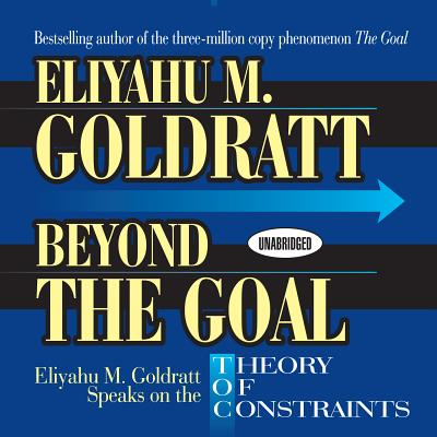 Beyond the Goal: Eliyahu Goldratt Speaks on the Theory of Constraints - Goldratt, Eliyahu M