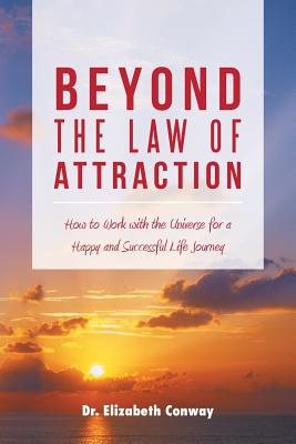 Beyond the Law of Attraction: How to Work with the Universe for a Happy and Successful Life Journey - Conway