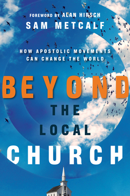 Beyond the Local Church: How Apostolic Movements Can Change the World - Metcalf, Sam, and Hirsch, Alan, M.D. (Foreword by)