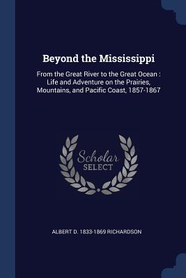 Beyond the Mississippi: From the Great River to the Great Ocean: Life and Adventure on the Prairies, Mountains, and Pacific Coast, 1857-1867 - Richardson, Albert D 1833-1869