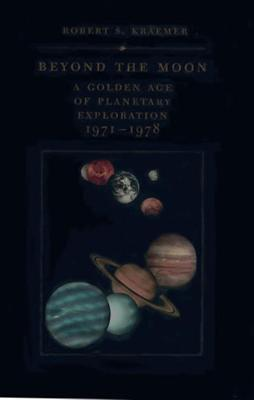 Beyond the Moon: A Golden Age of Planetary Exploration, 1971-1978 - Kraemer, Robert S, and Launius, Roger D (Foreword by)