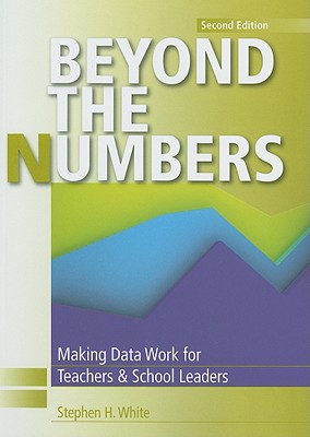 Beyond the Numbers: Making Data Work for Teachers and School Leaders - White, Stephen H