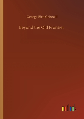Beyond the Old Frontier - Grinnell, George Bird