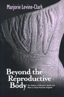Beyond the Reproductive Body: Politics of Women's Health & Work in Early Victorian England - Levine-Clark, Marjorie