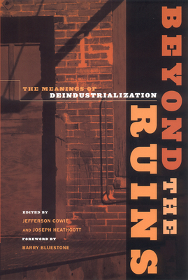Beyond the Ruins: The Meanings of Deindustrialization - Cowie, Jefferson (Editor), and Heathcott, Joseph (Editor), and Bluestone, Barry (Foreword by)