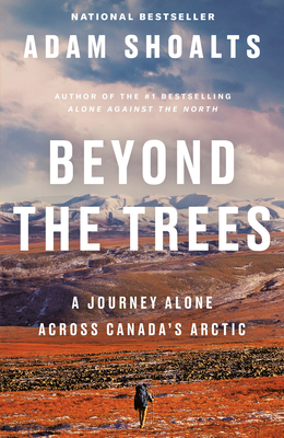 Beyond the Trees: A Journey Alone Across Canada's Arctic - Shoalts, Adam