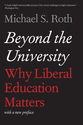 Beyond the University: Why Liberal Education Matters - Roth, Michael S, President