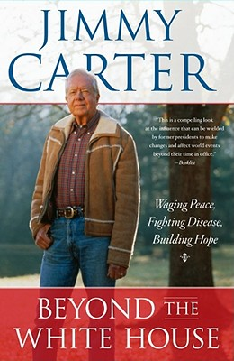 Beyond the White House: Waging Peace, Fighting Disease, Building Hope - Carter, Jimmy, President