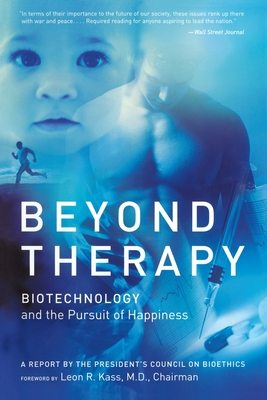 Beyond Therapy: Biotechnology and the Pursuit of Happiness - Kass, Leon