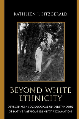Beyond White Ethnicity: Developing a Sociological Understanding of Native American Identity Reclamation - Fitzgerald, Kathleen J