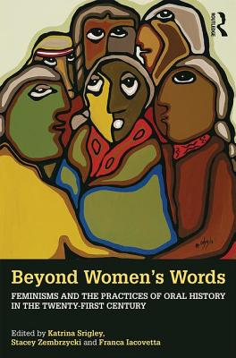 Beyond Women's Words: Feminisms and the Practices of Oral History in the Twenty-First Century - Srigley, Katrina (Editor), and Zembrzycki, Stacey (Editor), and Iacovetta, Franca (Editor)