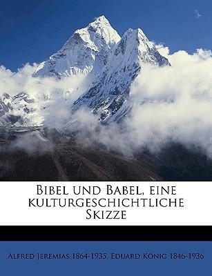 Bibel Und Babel, Eine Kulturgeschichtliche Skizze - Jeremias, Alfred, and Knig, Eduard, and Konig, Eduard