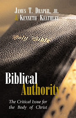 Biblical Authority: The Critical Issue for the Body of Christ - Draper, James T, and Keathley, Kenneth, and Hobbs, Herschel H (Foreword by)