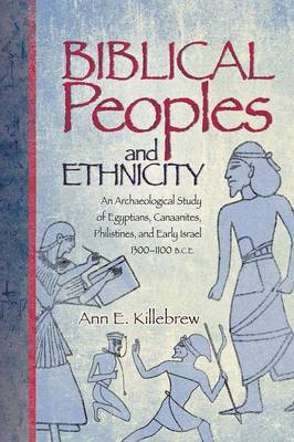 Biblical Peoples and Ethnicity: An Archaeological Study of Egyptians, Canaanites, Philistines, and Early Israel, 1300-1100 B.C.E. - Killebrew, Ann E