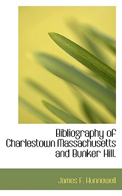 Bibliography of Charlestown Massachusetts and Bunker Hill. - Hunnewell, James F