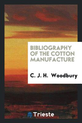 Bibliography of the Cotton Manufacture - Woodbury, C J H