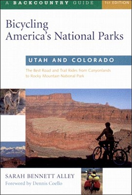 Bicycling America's National Parks: Utah and Colorado: The Best Road and Trail Rides from the Canyonlands to Rocky Mountain National Park - Alley, Sarah Bennett, and Coello, Dennis