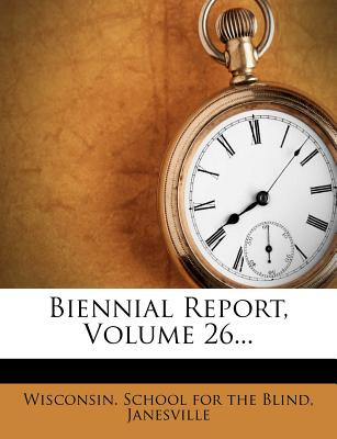 Biennial Report, Volume 26... - Wisconsin School for the Blind, Janesvi (Creator)