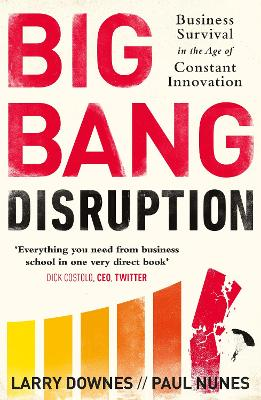 Big Bang Disruption: Business Survival in the Age of Constant Innovation - Downes, Larry, and Nunes, Paul