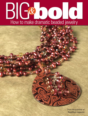 Big & Bold: How to Make Dramatic Beaded Jewelry - BeadStyle Magazine (Compiled by)