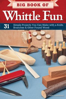 Big Book of Whittle Fun: 31 Simple Projects You Can Make with a Knife, Branches & Other Found Wood - Lubkemann, Chris