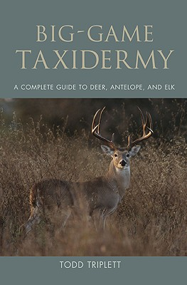 Big-Game Taxidermy: A Complete Guide to Deer, Antelope, and Elk - Triplett, Todd