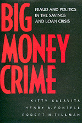 Big Money Crime: Fraud and Politics in the Savings and Loan Crisis - Calavita, Kitty, Professor, and Pontell, Henry N, and Tillman, Robert
