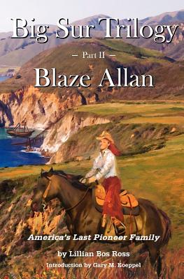 Big Sur Trilogy: Part II Blaze Allan: America's Last Pioneer Family - Ross, Lillian Bos, and Koeppel, Gary M (Introduction by)