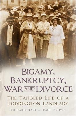 Bigamy, Bankruptcy, War and Divorce: The Tangled Life of a Toddington Landlady - Hart, Richard, and Brown, Paul