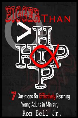 Bigger Than Hip Hop: 7 Questions for Effectively Reaching Young Adults in Ministry - Bell Jr, Ron