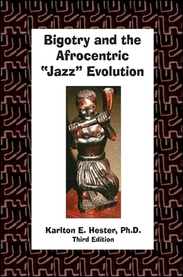 "Bigotry and the Afrocentric ""Jazz"" Evolution: Third Edition - Hester, Karlton"