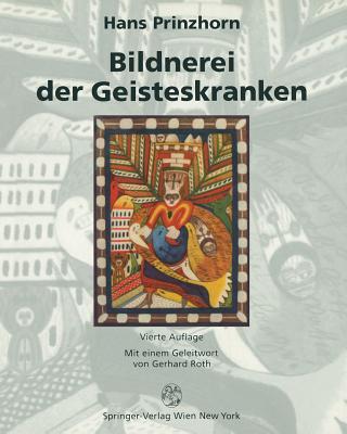 Bildnerei Der Geisteskranken: Ein Beitrag Zur Psychologie Und Psychopathologie Der Gestaltung - Prinzhorn, Hans