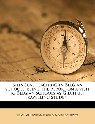 Bilingual Teaching in Belgian Schools, Being the Report on a Visit to Belgian Schools as Gilchrist Travelling Student - Dawes, Thomas Richard