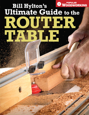Bill Hylton's Ultimate Guide to the Router Table - Hylton, Bill