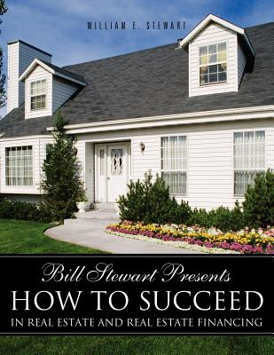 Bill Stewart Presents How to Succeed in Real Estate and Real Estate Financing - Stewart, William E