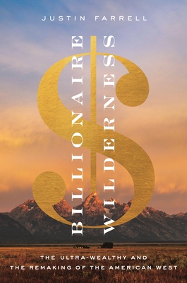 Billionaire Wilderness: The Ultra-Wealthy and the Remaking of the American West - Farrell, Justin