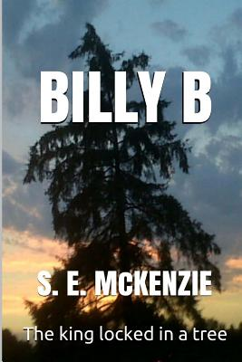Billy B: The King Locked in a Tree - McKenzie, S E
