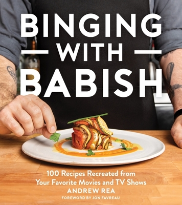 Binging with Babish: 100 Recipes Recreated from Your Favorite Movies and TV Shows - Rea, Andrew, and Favreau, Jon (Foreword by)