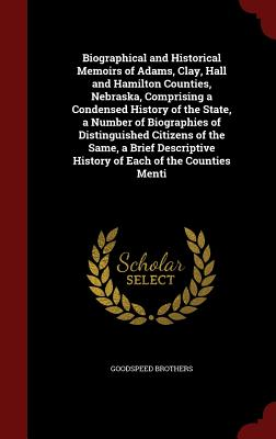 Biographical and Historical Memoirs of Adams, Clay, Hall and Hamilton Counties, Nebraska, Comprising a Condensed History of the State, a Number of Biographies of Distinguished Citizens of the Same, a Brief Descriptive History of Each of the Counties Menti - Brothers, Goodspeed