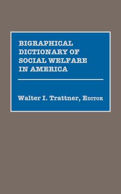Biographical Dictionary of Social Welfare in America - Trattner, Walter I
