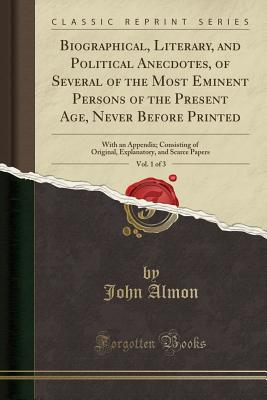 Biographical, Literary, and Political Anecdotes, of Several of the Most Eminent Persons of the Present Age, Never Before Printed, Vol. 1 of 3: With an Appendix; Consisting of Original, Explanatory, and Scarce Papers (Classic Reprint) - Almon, John