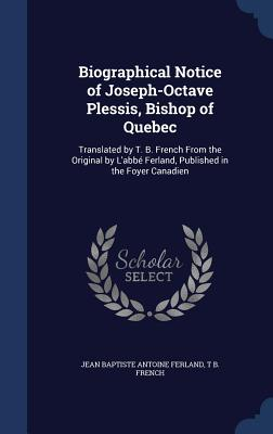 Biographical Notice of Joseph-Octave Plessis, Bishop of Quebec: Translated by T. B. French from the Original by L'Abbe Ferland, Published in the Foyer Canadien - Ferland, Jean Baptiste Antoine, and French, T B