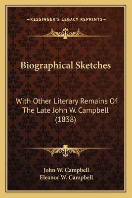 Biographical Sketches Biographical Sketches: With Other Literary Remains of the Late John W. Campbell (18with Other Literary Remains of the Late John W. Campbell (1838) 38) - Campbell, John W, Jr., and Campbell, Eleanor W (Editor)