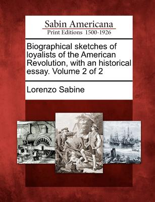 Biographical Sketches of Loyalists of the American Revolution, with an Historical Essay. Volume 2 of 2 - Sabine, Lorenzo