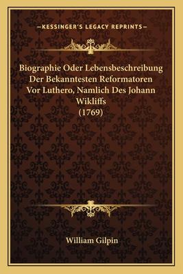 Biographie Oder Lebensbeschreibung Der Bekanntesten Reformatoren VOR Luthero, Namlich Des Johann Wikliffs (1769) - Gilpin, William