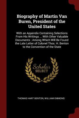 Biography of Martin Van Buren, President of the United States: With an Appendix Containing Selections from His Writings ... with Other Valuable Documents; Among Which Will Be Found the Late Letter of Colonel Thos. H. Benton to the Convention of the State - Benton, Thomas Hart