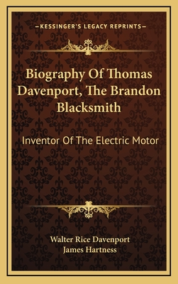 Biography of Thomas Davenport, the Brandon Blacksmith: Inventor of the Electric Motor - Davenport, Walter Rice, and Hartness, James (Introduction by)