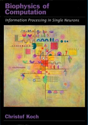 Biophysics of Computation: Information Processing in Single Neurons - Koch, Christof