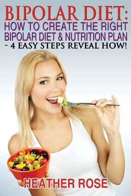 Bipolar Diet: How To Create The Right Bipolar Diet & Nutrition Plan: 4 Easy Steps Reveal How ! - Rose, Heather