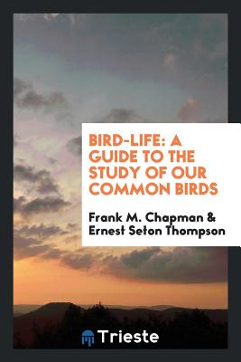 Bird-Life: A Guide to the Study of Our Common Birds - Chapman, Frank M